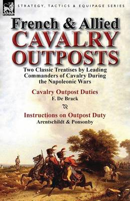 French & Allied Cavalry Outposts: Two Classic Treatises by Leading Commanders of Cavalry During the Napoleonic Wars-Cavalry Outpost Duties by F. de Br (Paperback)