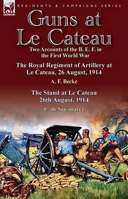 Guns at Le Cateau: Two Accounts of the B. E. F. in the First World War-The Royal Regiment of Artillery at Le Cateau, 26 August, 1914 by a (Paperback)