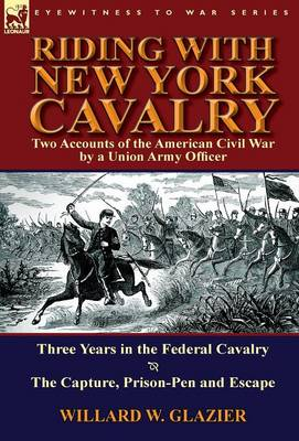 Riding with New York Cavalry: Two Accounts of the American Civil War by a Union Army Officer-Three Years in the Federal Cavalry & the Capture, Priso (Hardback)