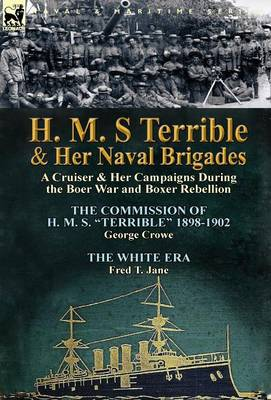 H. M. S Terrible and Her Naval Brigades: A Cruiser & Her Campaigns During the Boer War and Boxer Rebellion-The Commission of H. M. S. Terrible 1898- (Hardback)