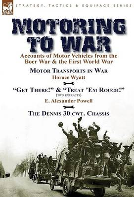 Motoring to War: Accounts of Motor Vehicles from the Boer War & the First World War-Motor Transports in War by Horace Wyatt, Get There! (Extract) and Treat 'Em Rough! (Extract) by E. Alexander Powell & The Dennis 30 cwt. Chassis by Dennis Bros., Ltd. (Hardback)