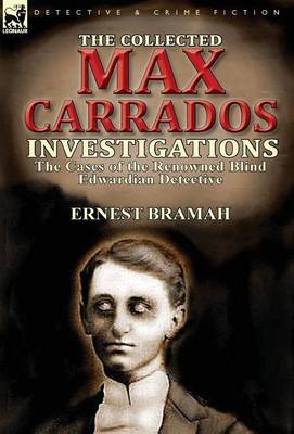 The Collected Max Carrados Investigations: The Cases of the Renowned Blind Edwardian Detective (Hardback)