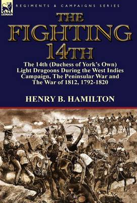 The Fighting 14th: The 14th (Duchess of York's Own) Light Dragoons During the West Indies Campaign, the Peninsular War and the War of 1812 1792-1820 (Hardback)