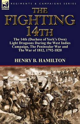 The Fighting 14th: The 14th (Duchess of York's Own) Light Dragoons During the West Indies Campaign, the Peninsular War and the War of 1812 1792-1820 (Paperback)
