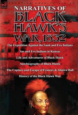 Narratives of Black Hawk's War, 1832-The Expedition Against the Sauk and Fox Indians 1832; Sac and Fox Indians in Kansas; Mokohoko's Stubbornness; The (Hardback)