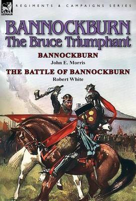 Bannockburn, 1314: The Bruce Triumphant-Bannockburn by John E. Morris & the Battle of Bannockburn by Robert White (Hardback)