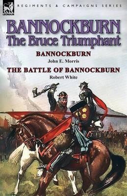 Bannockburn, 1314: The Bruce Triumphant-Bannockburn by John E. Morris & the Battle of Bannockburn by Robert White (Paperback)