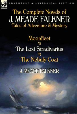The Complete Novels of J. Meade Falkner: Tales of Adventure & Mystery-Moonfleet, the Lost Stradivarius & the Nebuly Coat (Hardback)