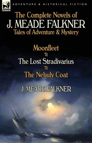 The Complete Novels of J. Meade Falkner: Tales of Adventure & Mystery-Moonfleet, the Lost Stradivarius & the Nebuly Coat (Paperback)