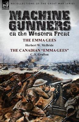 Machine Gunners on the Western Front: The Emma Gees by Herbert W. McBride & the Canadian Emma Gees by C. S. Grafton (Paperback)