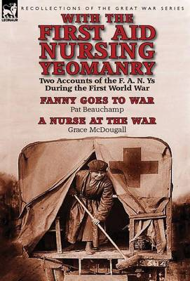With the First Aid Nursing Yeomanry: Two Accounts of the F. A. N. Ys During the First World War-Fanny Goes to War by Pat Beauchamp & a Nurse at the Wa (Hardback)