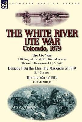 The White River Ute War Colorado, 1879: The Ute War: A History of the White River Massacre by Thomas F. Dawson and F. J. V. Skiff, Besieged by the Ute (Hardback)