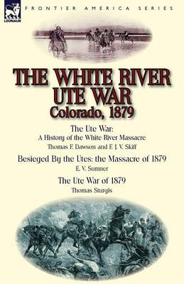 The White River Ute War Colorado, 1879: The Ute War: A History of the White River Massacre by Thomas F. Dawson and F. J. V. Skiff, Besieged by the Ute (Paperback)