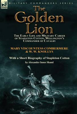 The Golden Lion: The Early Life and Military Career of Stapleton Cotton, Wellington's Commander of Cavalry by the Right Hon. Mary, Visc (Hardback)