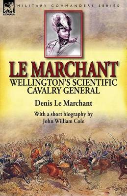 Le Marchant: Wellington's Scientific Cavalry General-With a Short Biography by John William Cole (Paperback)