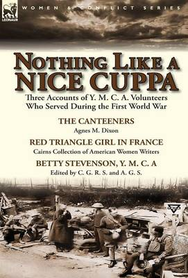 Nothing Like a Nice Cuppa: Three Accounts of Y. M. C. A. Volunteers Who Served During the First World War-The Canteeners by Agnes M. Dixon, Red T (Hardback)