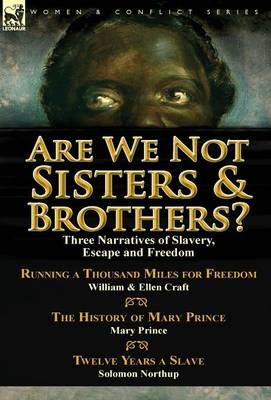 Are We Not Sisters & Brothers?: Three Narratives of Slavery, Escape and Freedom-Running a Thousand Miles for Freedom by William and Ellen Craft, the History of Mary Prince by Mary Prince & Twelve Years a Slave by Solomon Northup (Hardback)