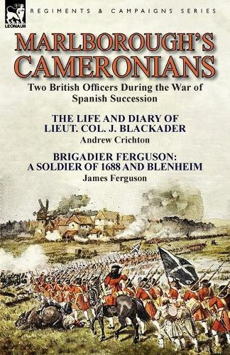 Marlborough's Cameronians: Two British Officers During the War of Spanish Succession-The Life and Diary of Lieut. Col. J. Blackader by Andrew Crichton & Brigadier Ferguson: A Soldier of 1688 and Blenheim by James Ferguson (Paperback)