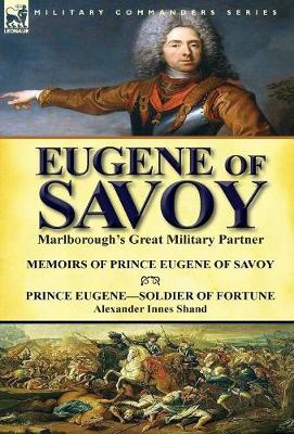 Eugene of Savoy: Marlborough's Great Military Partner-Memoirs of Prince Eugene of Savoy & Prince Eugene-Soldier of Fortune by Alexander Innes Shand (Hardback)