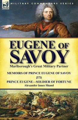 Eugene of Savoy: Marlborough's Great Military Partner-Memoirs of Prince Eugene of Savoy & Prince Eugene-Soldier of Fortune by Alexander Innes Shand (Paperback)