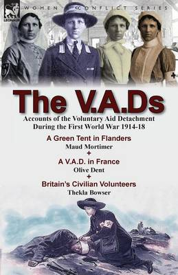 The V.A.DS: Accounts of the Voluntary Aid Detachment During the First World War 1914-18-A Green Tent in Flanders by Maud Mortimer, A V.A.D. in France by Olive Dent & Britain's Civilian Volunteers by Thekla Bowser (Paperback)