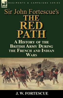 Sir John Fortescue's 'The Red Path': A History of the British Army During the French and Indian Wars (Paperback)