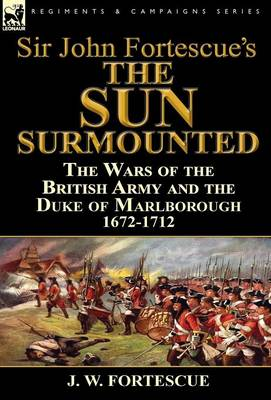 Sir John Fortescue's 'the Sun Surmounted': The Wars of the British Army and the Duke of Marlborough 1672-1712 (Hardback)