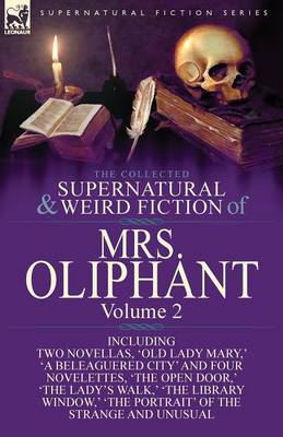 The Collected Supernatural and Weird Fiction of Mrs Oliphant: Volume 2-Including Two Novellas, 'Old Lady Mary, ' 'a Beleaguered City' and Four Novelet (Paperback)