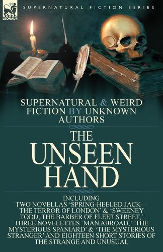 The Unseen Hand: Supernatural and Weird Fiction by Unknown Authors-Including Two Novellas 'Spring-Heeled Jack-the Terror of London' & 'Sweeney Todd, the Barber of Fleet Street, ' Three Novelettes 'Man Abroad, ' 'The Mysterious Spaniard' & 'The Mysterious Stranger' and Eigh (Paperback)