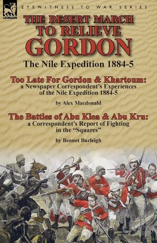 The Desert March to Relieve Gordon: the Nile Expedition 1884-5-Too Late for Gordon and Khartoum: a Newspaper Correspondent's Experiences of the Nile Expedition 1884-5 by Alex Macdonald & The Battles of Abu Klea & Abu Kru: a Correspondent's Report of Fighting in the Squares by Bennet Burleigh (Paperback)