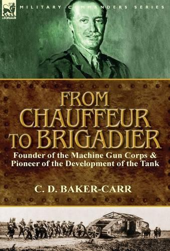 From Chauffeur to Brigadier-Founder of the Machine Gun Corps & Pioneer of the Development of the Tank (Hardback)