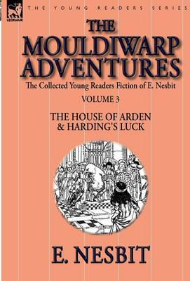 The Collected Young Readers Fiction of E. Nesbit-Volume 3: The Mouldiwarp Adventures-The House of Arden & Harding's Luck (Hardback)