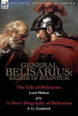 General Belisarius: Soldier of Byzantium-The Life of Belisarius by Lord Mahon (Philip Henry Stanhope) with a Short Biography of Belisarius by S. G. Goodrich (Hardback)