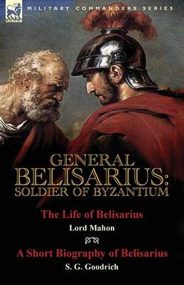 General Belisarius: Soldier of Byzantium-The Life of Belisarius by Lord Mahon (Philip Henry Stanhope) with a Short Biography of Belisarius by S. G. Goodrich (Paperback)