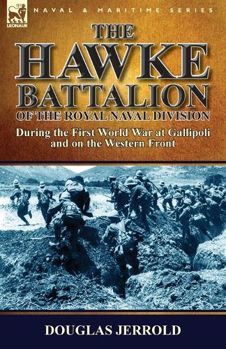 The Hawke Battalion of the Royal Naval Division-During the First World War at Gallipoli and on the Western Front (Paperback)