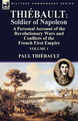 Thi bault: Soldier of Napoleon: Volume 1-A Personal Account of the Revolutionary Wars and Conflicts of the French First Empire (Paperback)