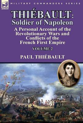 Thiebault: Soldier of Napoleon: Volume 2-A Personal Account of the Revolutionary Wars and Conflicts of the French First Empire (Hardback)