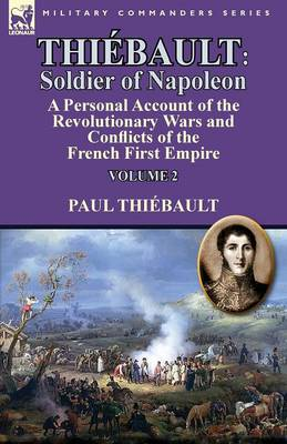 Thi bault: Soldier of Napoleon: Volume 2-A Personal Account of the Revolutionary Wars and Conflicts of the French First Empire (Paperback)