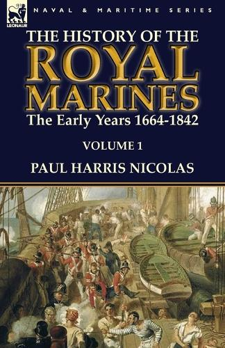 The History of the Royal Marines: The Early Years 1664-1842: Volume 1 (Paperback)