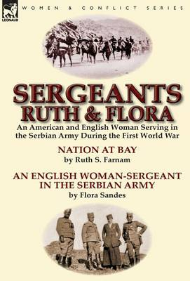 Sergeants Ruth and Flora: An American and English Woman Serving in the Serbian Army During the First World War--Nation at Bay & an English Woman-Sergeant in the Serbian Army by Ruth S. Farnam & Flora Sandes (Hardback)