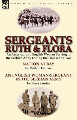 Sergeants Ruth and Flora: An American and English Woman Serving in the Serbian Army During the First World War Nation at Bay & an English Woman-Sergeant in the Serbian Army by Ruth S. Farnam & Flora Sandes (Paperback)