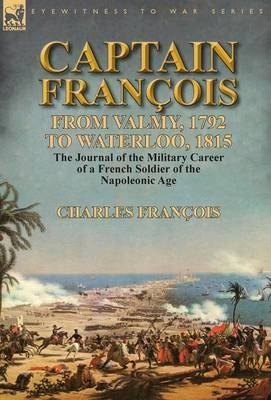 Captain Fran ois: From Valmy, 1792 to Waterloo, 1815-The Journal of the Military Career of a French Soldier of the Napoleonic Age (Hardback)