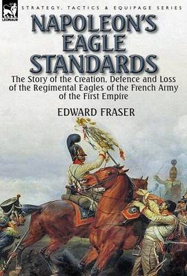 Napoleon's Eagle Standards: The Story of the Creation, Defence and Loss of the Regimental Eagles (Hardback)