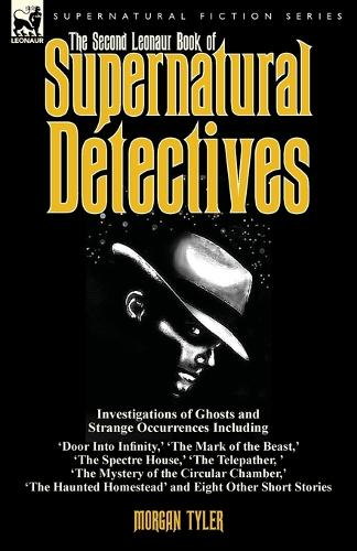 The Second Leonaur Book of Supernatural Detectives: Investigations of Ghosts and Strange Occurrences Including 'door Into Infinity, ' 'the Mark of the Beast, ' 'the Spectre House, ' 'the Telepather, ' 'the Mystery of the Circular Chamber, ' 'the Haunted Homestead' and Eight Other Short Stories (Paperback)