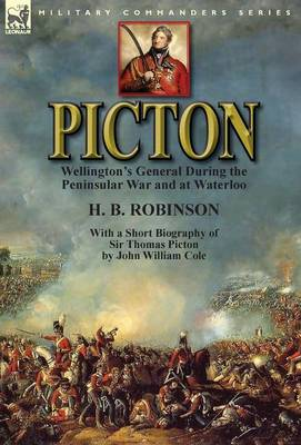 Picton: Wellington's General During the Peninsular War and at Waterloo by H. B. Robinson and With a Short Biography of Sir Thomas Picton by John William Cole (Hardback)
