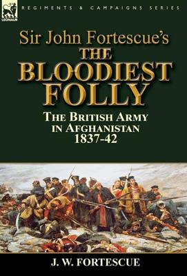 Sir John Fortescue's the Bloodiest Folly: The British Army in Afghanistan 1837-42 (Hardback)