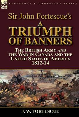 Sir John Fortescue's a Triumph of Banners: The British Army and the War in Canada and the United States of America 1812-14 (Hardback)