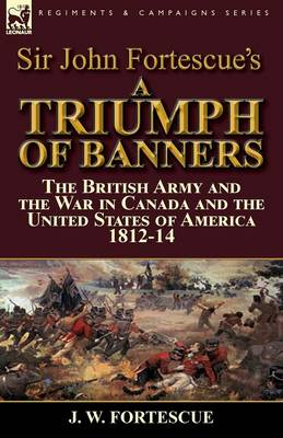 Sir John Fortescue's a Triumph of Banners: The British Army and the War in Canada and the United States of America 1812-14 (Paperback)