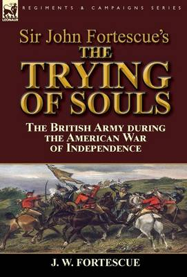 Sir John Fortescue's the Trying of Souls: The British Army During the American War of Independence (Hardback)