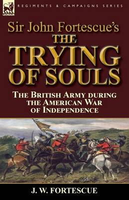 Sir John Fortescue's the Trying of Souls: The British Army During the American War of Independence (Paperback)